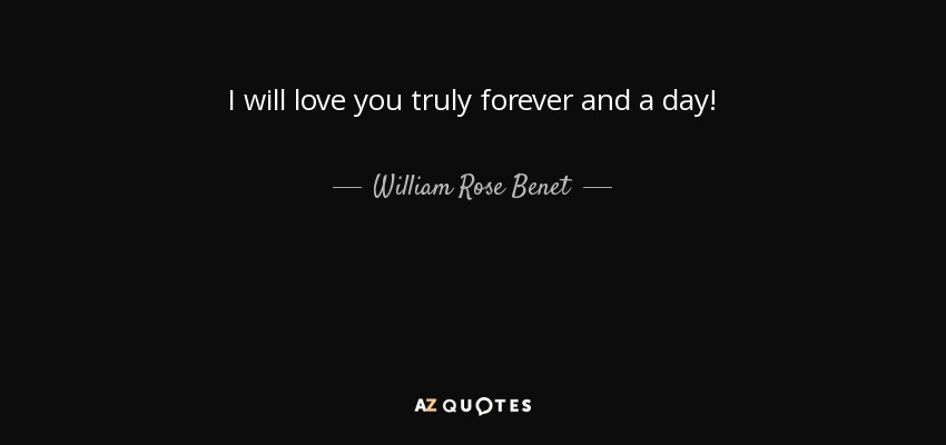 William Rose Benet quote: I will love you truly forever and ...