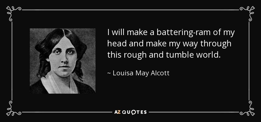 I will make a battering-ram of my head and make my way through this rough and tumble world. - Louisa May Alcott