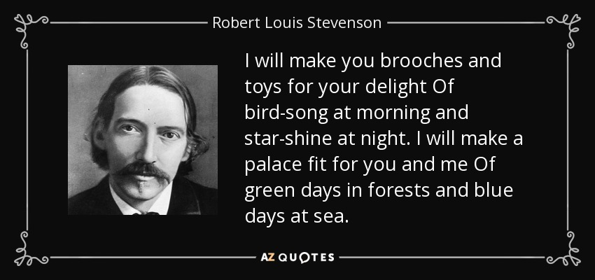 I will make you brooches and toys for your delight Of bird-song at morning and star-shine at night. I will make a palace fit for you and me Of green days in forests and blue days at sea. - Robert Louis Stevenson