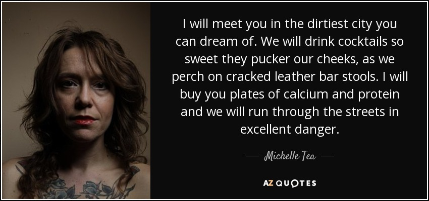 I will meet you in the dirtiest city you can dream of. We will drink cocktails so sweet they pucker our cheeks, as we perch on cracked leather bar stools. I will buy you plates of calcium and protein and we will run through the streets in excellent danger. - Michelle Tea