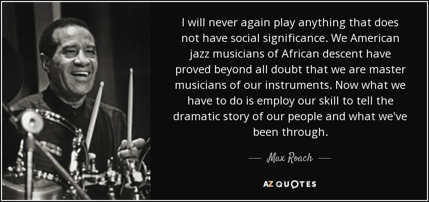 I will never again play anything that does not have social significance. We American jazz musicians of African descent have proved beyond all doubt that we are master musicians of our instruments. Now what we have to do is employ our skill to tell the dramatic story of our people and what we've been through. - Max Roach