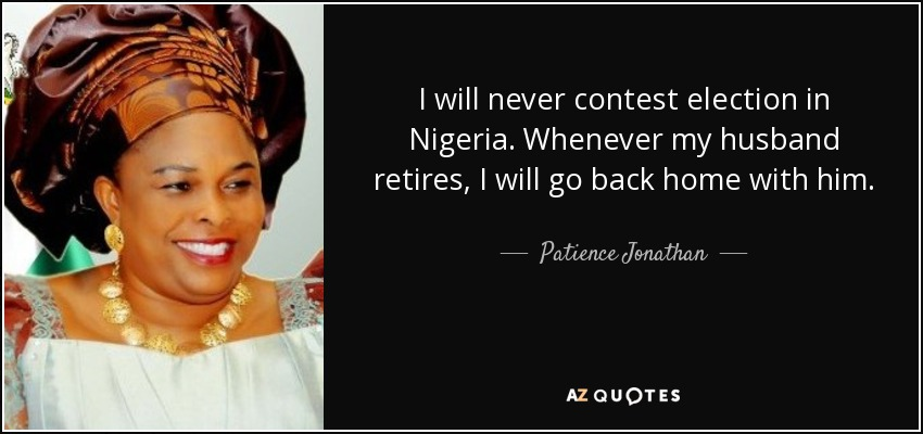 I will never contest election in Nigeria. Whenever my husband retires, I will go back home with him. - Patience Jonathan