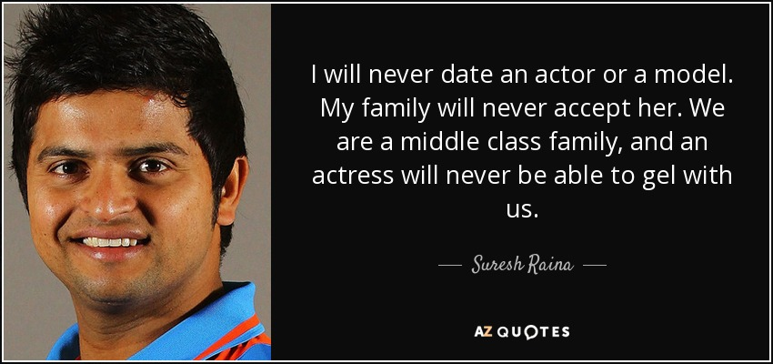 I will never date an actor or a model. My family will never accept her. We are a middle class family, and an actress will never be able to gel with us. - Suresh Raina