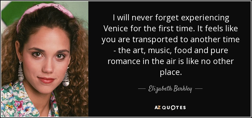 I will never forget experiencing Venice for the first time. It feels like you are transported to another time - the art, music, food and pure romance in the air is like no other place. - Elizabeth Berkley