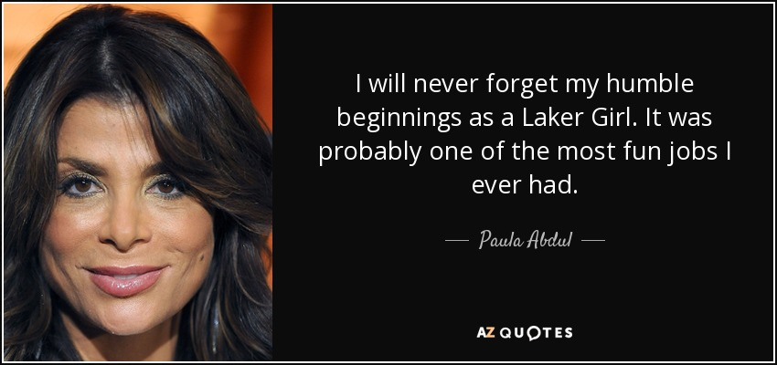 I will never forget my humble beginnings as a Laker Girl. It was probably one of the most fun jobs I ever had. - Paula Abdul