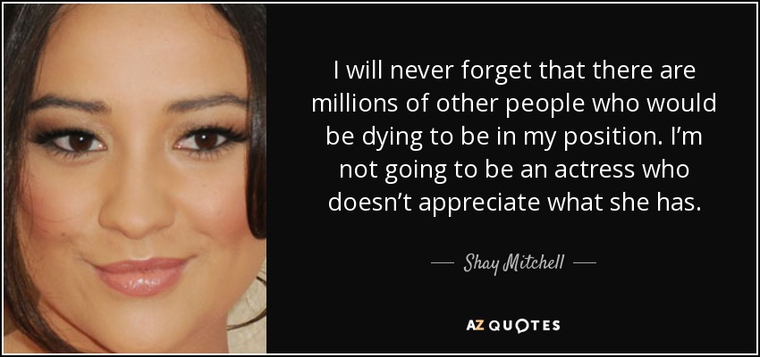 I will never forget that there are millions of other people who would be dying to be in my position. I'm not going to be an actress who doesn't appreciate what she has. - Shay Mitchell