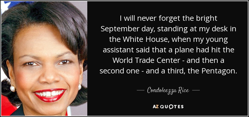 I will never forget the bright September day, standing at my desk in the White House, when my young assistant said that a plane had hit the World Trade Center - and then a second one - and a third, the Pentagon. - Condoleezza Rice
