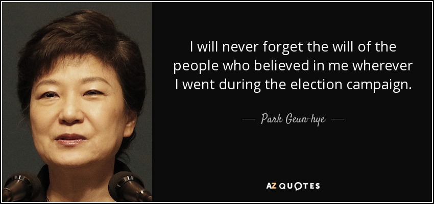 I will never forget the will of the people who believed in me wherever I went during the election campaign. - Park Geun-hye