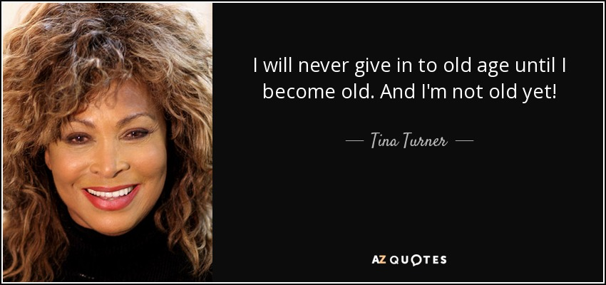 I will never give in to old age until I become old. And I'm not old yet! - Tina Turner