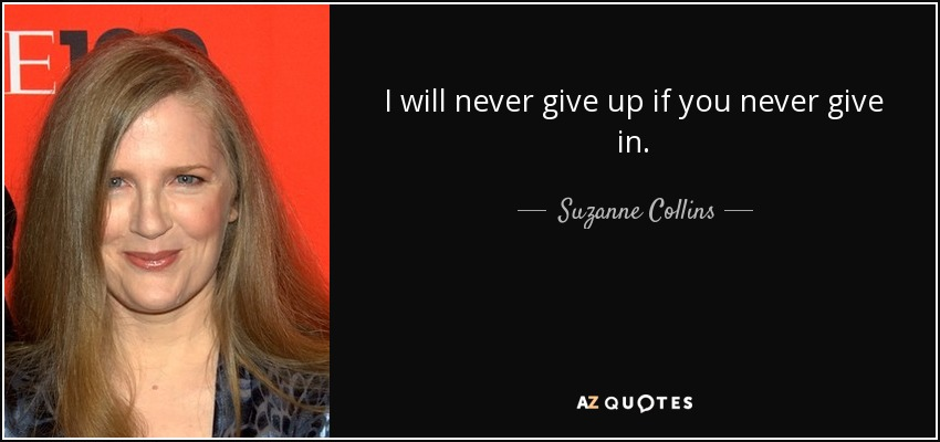 I will never give up if you never give in. - Suzanne Collins