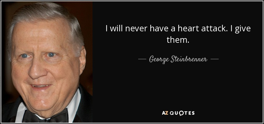 I will never have a heart attack. I give them. - George Steinbrenner