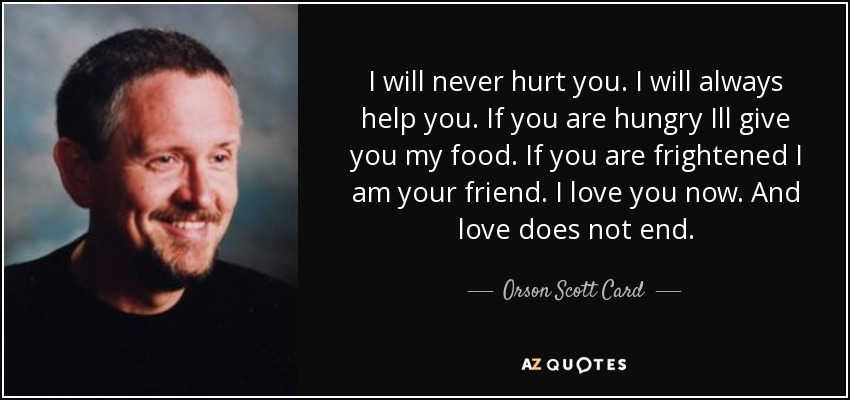 I will never hurt you. I will always help you. If you are hungry Ill give you my food. If you are frightened I am your friend. I love you now. And love does not end. - Orson Scott Card