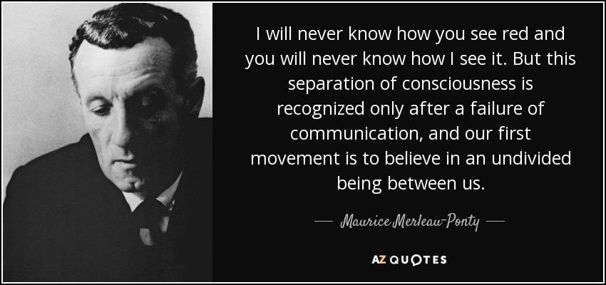 I will never know how you see red and you will never know how I see it. But this separation of consciousness is recognized only after a failure of communication, and our first movement is to believe in an undivided being between us. - Maurice Merleau-Ponty