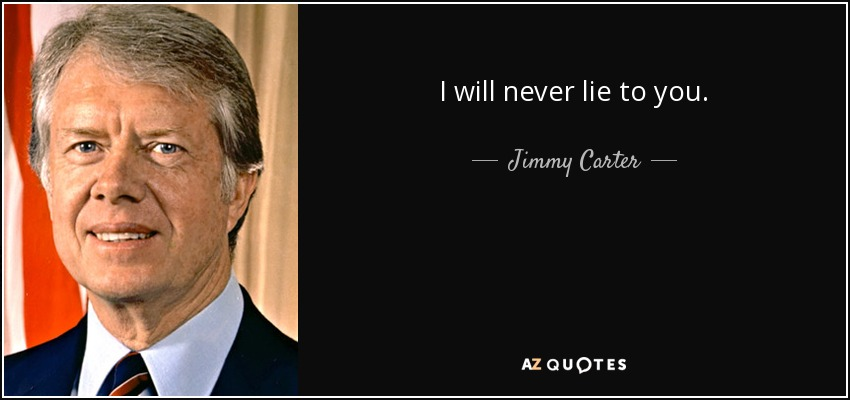 I will never lie to you. - Jimmy Carter
