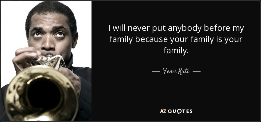 I will never put anybody before my family because your family is your family. - Femi Kuti