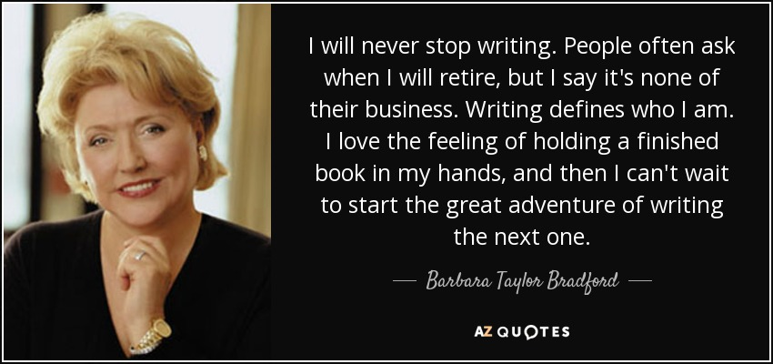 I will never stop writing. People often ask when I will retire, but I say it's none of their business. Writing defines who I am. I love the feeling of holding a finished book in my hands, and then I can't wait to start the great adventure of writing the next one. - Barbara Taylor Bradford