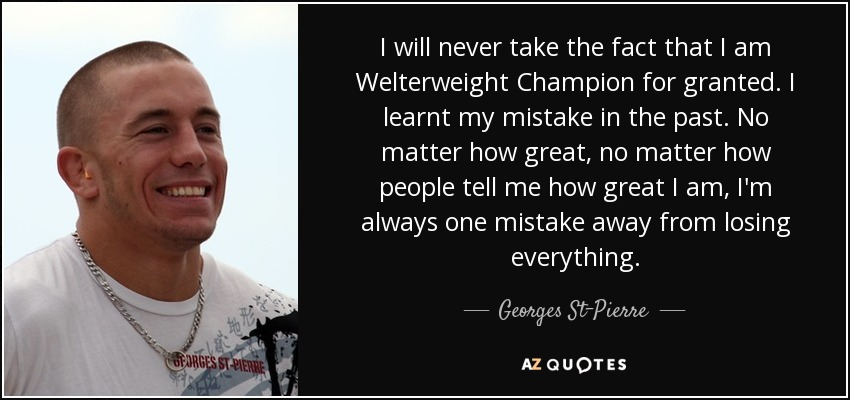 I will never take the fact that I am Welterweight Champion for granted. I learnt my mistake in the past. No matter how great, no matter how people tell me how great I am, I'm always one mistake away from losing everything. - Georges St-Pierre