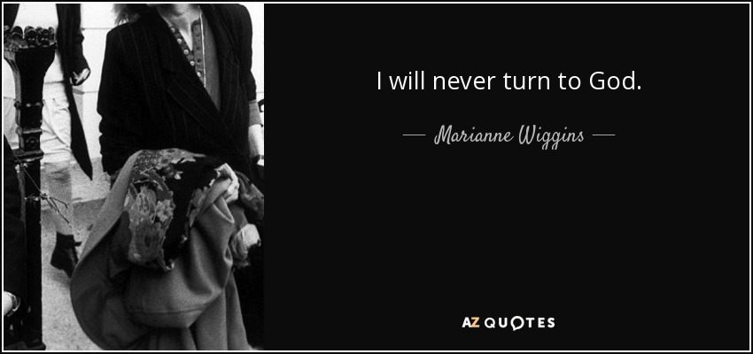 I will never turn to God. - Marianne Wiggins