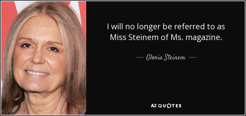 I will no longer be referred to as Miss Steinem of Ms. magazine. - Gloria Steinem