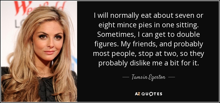 I will normally eat about seven or eight mince pies in one sitting. Sometimes, I can get to double figures. My friends, and probably most people, stop at two, so they probably dislike me a bit for it. - Tamsin Egerton