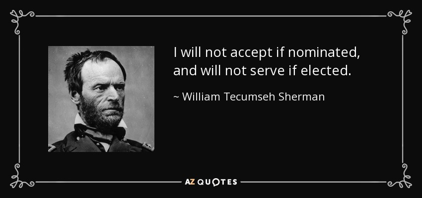 I will not accept if nominated, and will not serve if elected. - William Tecumseh Sherman