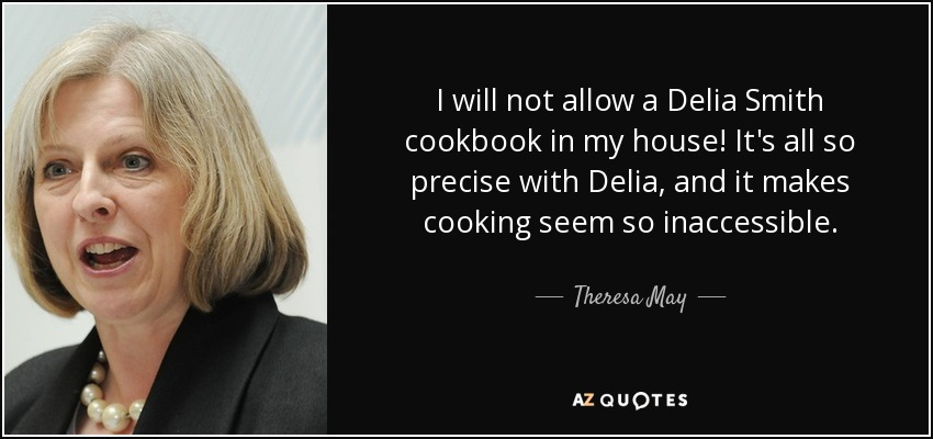 I will not allow a Delia Smith cookbook in my house! It's all so precise with Delia, and it makes cooking seem so inaccessible. - Theresa May