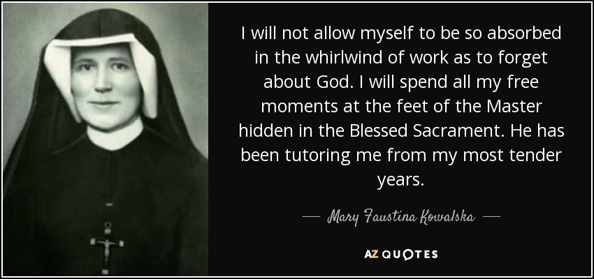 I will not allow myself to be so absorbed in the whirlwind of work as to forget about God. I will spend all my free moments at the feet of the Master hidden in the Blessed Sacrament. He has been tutoring me from my most tender years. - Mary Faustina Kowalska