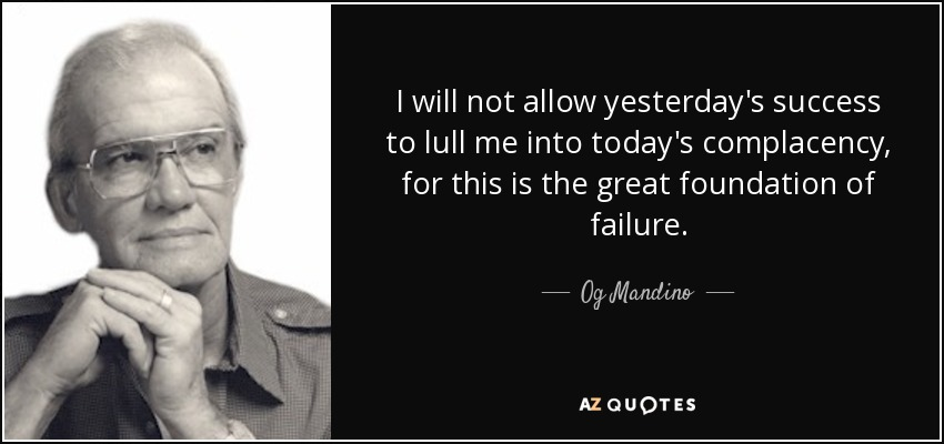 I will not allow yesterday's success to lull me into today's complacency, for this is the great foundation of failure. - Og Mandino