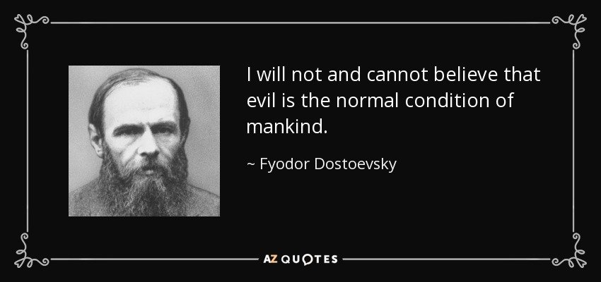 I will not and cannot believe that evil is the normal condition of mankind. - Fyodor Dostoevsky