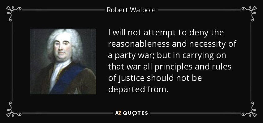 I will not attempt to deny the reasonableness and necessity of a party war; but in carrying on that war all principles and rules of justice should not be departed from. - Robert Walpole
