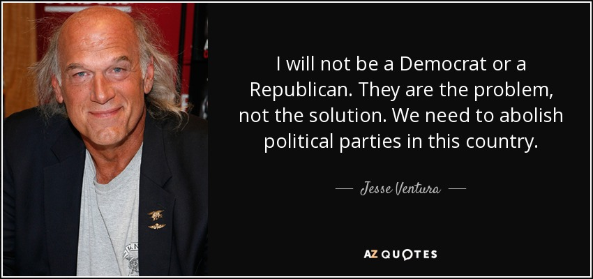 I will not be a Democrat or a Republican. They are the problem, not the solution. We need to abolish political parties in this country. - Jesse Ventura