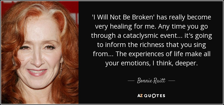 'I Will Not Be Broken' has really become very healing for me. Any time you go through a cataclysmic event... it's going to inform the richness that you sing from... The experiences of life make all your emotions, I think, deeper. - Bonnie Raitt