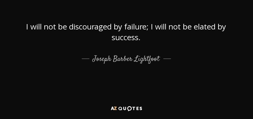 I will not be discouraged by failure; I will not be elated by success. - Joseph Barber Lightfoot