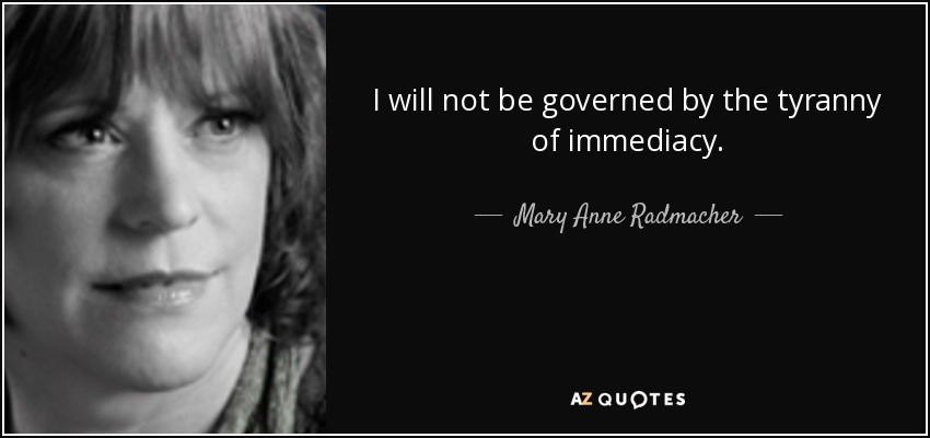 I will not be governed by the tyranny of immediacy. - Mary Anne Radmacher