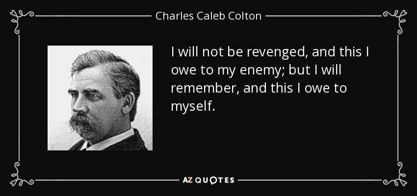 I will not be revenged, and this I owe to my enemy; but I will remember, and this I owe to myself. - Charles Caleb Colton