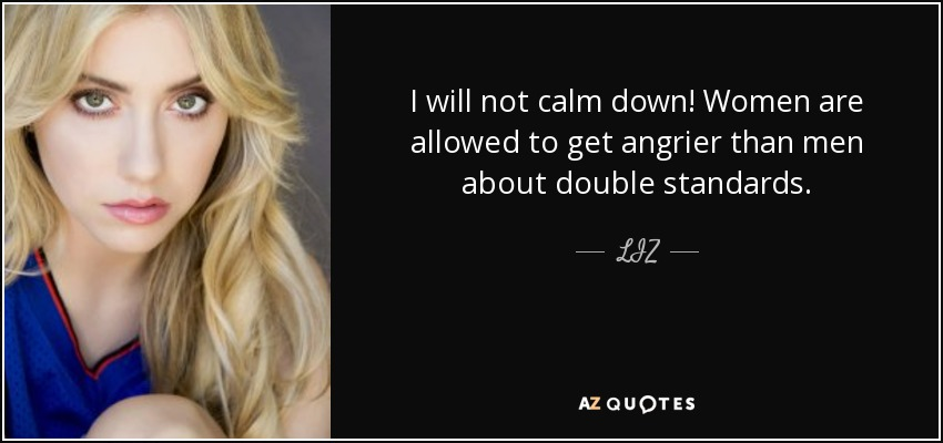 I will not calm down! Women are allowed to get angrier than men about double standards. - LIZ