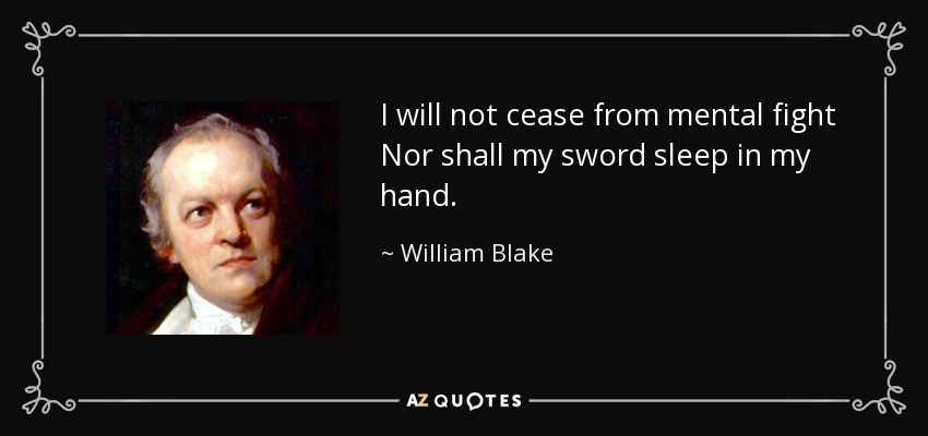 I will not cease from mental fight Nor shall my sword sleep in my hand. - William Blake
