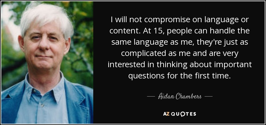 I will not compromise on language or content. At 15, people can handle the same language as me, they're just as complicated as me and are very interested in thinking about important questions for the first time. - Aidan Chambers