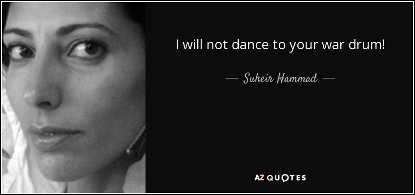I will not dance to your war drum! - Suheir Hammad