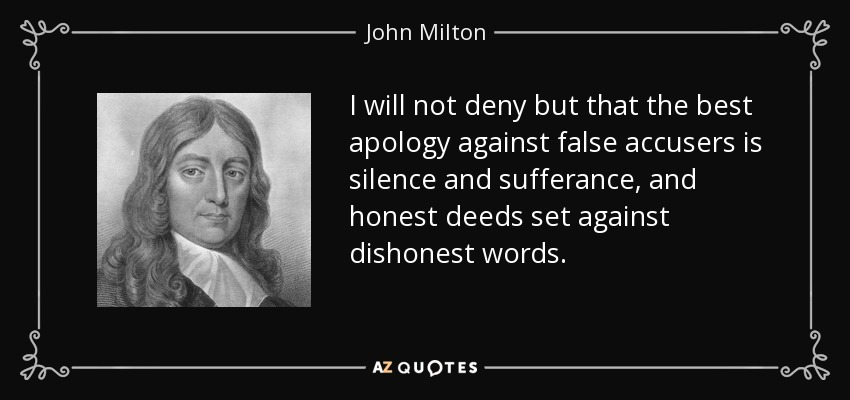 I will not deny but that the best apology against false accusers is silence and sufferance, and honest deeds set against dishonest words. - John Milton