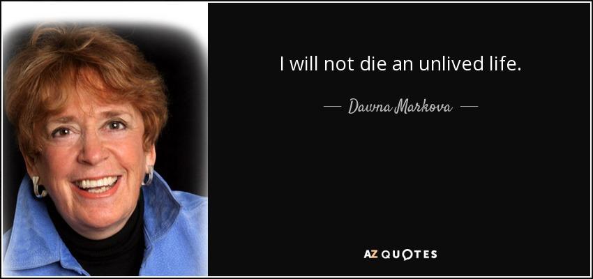 I will not die an unlived life. - Dawna Markova