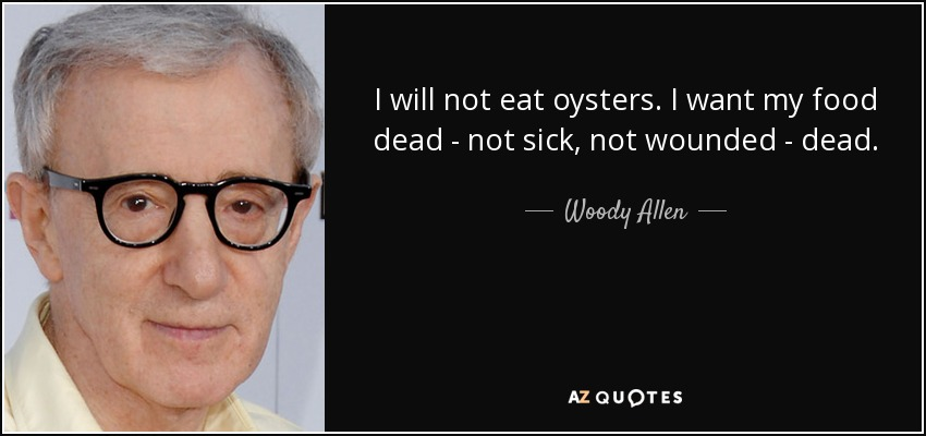 I will not eat oysters. I want my food dead. Not sick. Not wounded. Dead. - Woody Allen