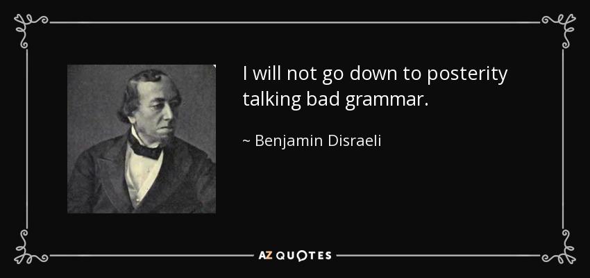 I will not go down to posterity talking bad grammar. - Benjamin Disraeli