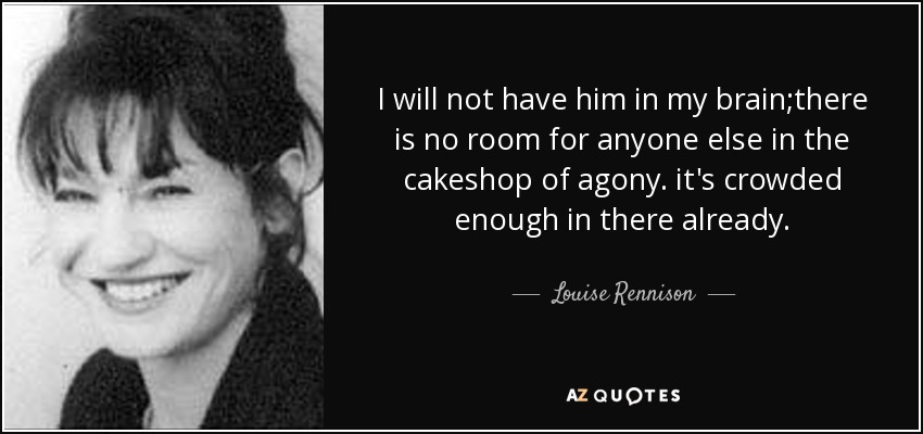 I will not have him in my brain;there is no room for anyone else in the cakeshop of agony. it's crowded enough in there already. - Louise Rennison