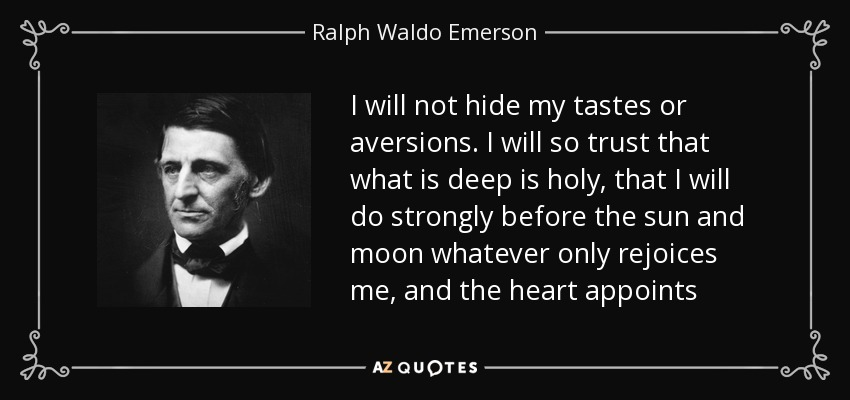 I will not hide my tastes or aversions. I will so trust that what is deep is holy, that I will do strongly before the sun and moon whatever only rejoices me, and the heart appoints - Ralph Waldo Emerson