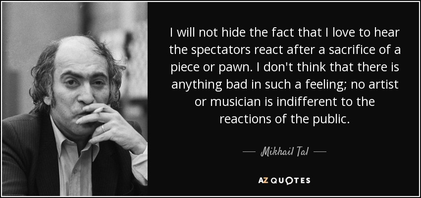 I will not hide the fact that I love to hear the spectators react after a sacrifice of a piece or pawn. I don't think that there is anything bad in such a feeling; no artist or musician is indifferent to the reactions of the public. - Mikhail Tal