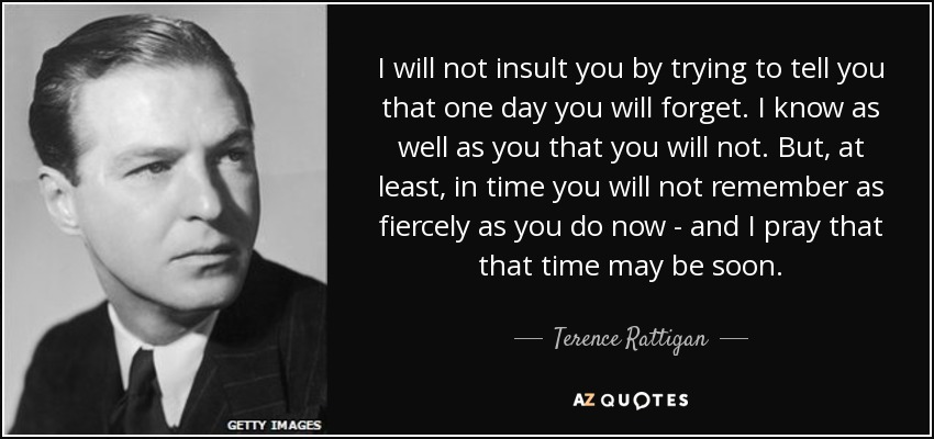 I will not insult you by trying to tell you that one day you will forget. I know as well as you that you will not. But, at least, in time you will not remember as fiercely as you do now - and I pray that that time may be soon. - Terence Rattigan