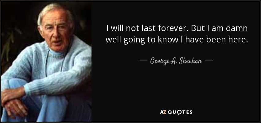 I will not last forever. But I am damn well going to know I have been here. - George A. Sheehan