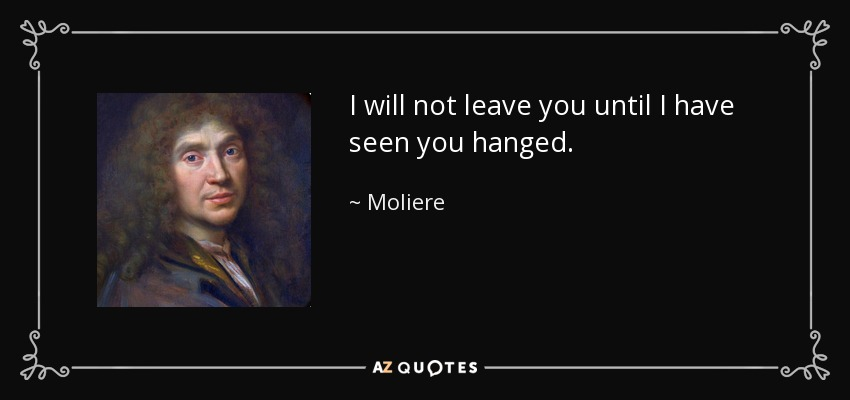 I will not leave you until I have seen you hanged. - Moliere