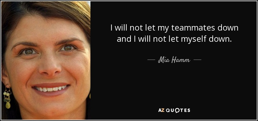 I will not let my teammates down and I will not let myself down. - Mia Hamm